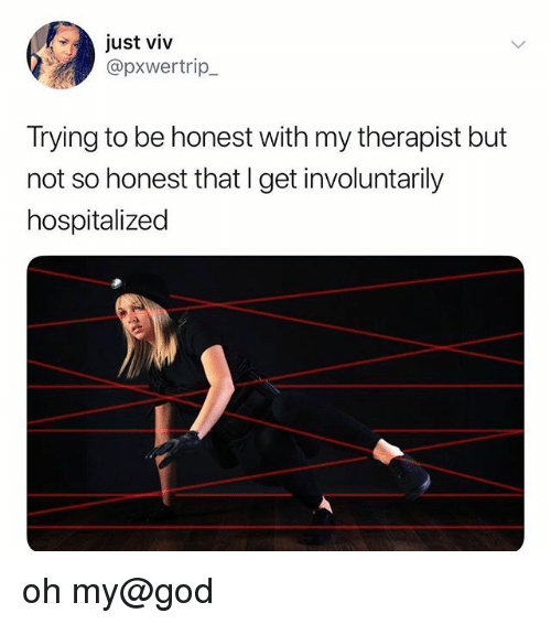 God, Oh My God, and Get: just viv  @pxwertrip  Trying to be honest with my therapist but  not so honest that l get involuntarily  hospitalized oh my@god