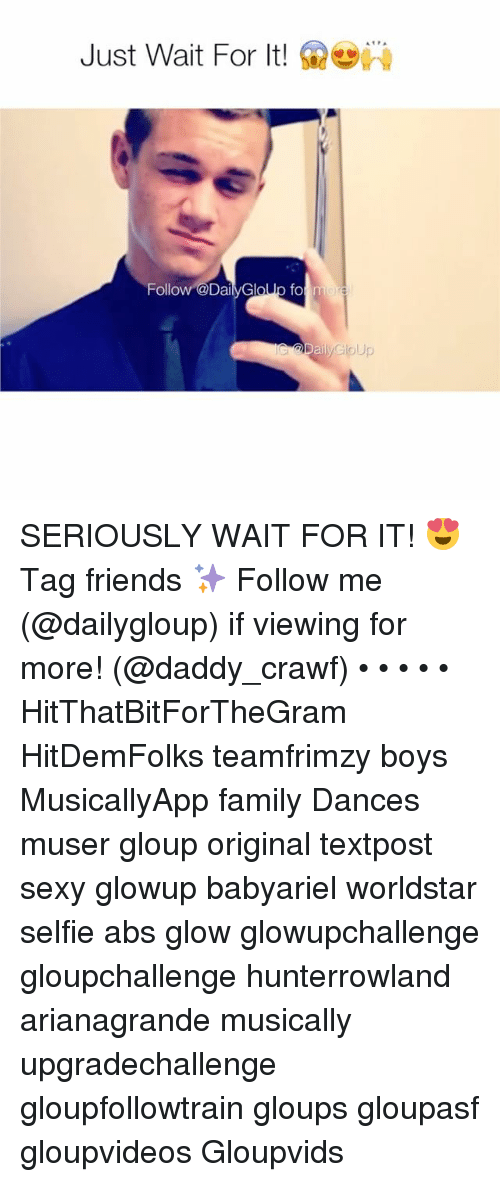 glow: Just Wait For It!  Follow D  fo  men SERIOUSLY WAIT FOR IT! 😍 Tag friends ✨ Follow me (@dailygloup) if viewing for more! (@daddy_crawf) • • • • • HitThatBitForTheGram HitDemFolks teamfrimzy boys MusicallyApp family Dances muser gloup original textpost sexy glowup babyariel worldstar selfie abs glow glowupchallenge gloupchallenge hunterrowland arianagrande musically upgradechallenge gloupfollowtrain gloups gloupasf gloupvideos Gloupvids