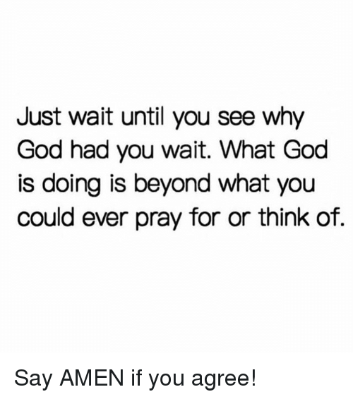 God, Memes, and 🤖: Just wait until you see why  God had you wait. What God  is doing is beyond what you  could ever pray for or think of. Say AMEN if you agree!