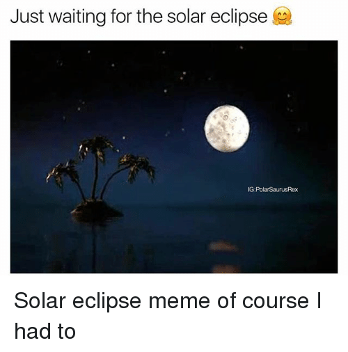 Meme, Memes, and Eclipse: Just waiting for the solar eclipse  G:PolarSaurusRex Solar eclipse meme of course I had to