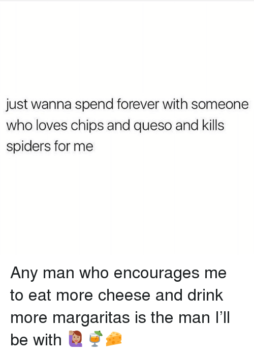 Queso: just wanna spend forever with someone  who loves chips and queso and kills  spiders for me Any man who encourages me to eat more cheese and drink more margaritas is the man I'll be with 🙋🏽♀️🍹🧀