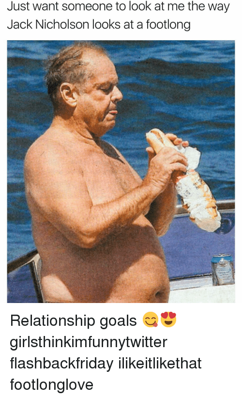Funny, Goals, and Jack Nicholson: Just want someone to look at me the way  Jack Nicholson looks at a footlong Relationship goals 😋😍 girlsthinkimfunnytwitter flashbackfriday ilikeitlikethat footlonglove