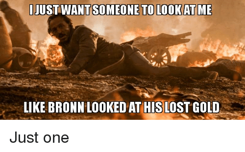 Game of Thrones, Lost, and Gold: JUST WANT SOMEONE TO LOOKAT ME  LIKE BRONN LOOKED AT HIS LOST GOLD Just one