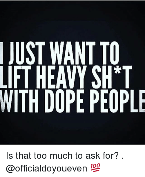 Gym: JUST WANT TO  IFTHEAVY SH*T  WITH DOPE PEOPLE Is that too much to ask for? . @officialdoyoueven 💯