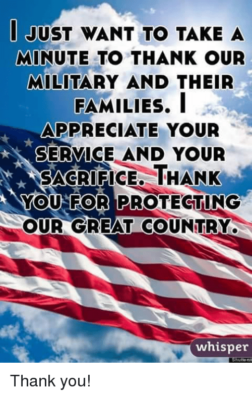 Memes, Thank You, and Appreciate: JUST WANT TO TAKE A  MINUTE TO THANK OUR  MILITARY AND THEIR  FAMILIES, I  APPRECIATE YOUR  SERVICE AND YOUR  SACRIFICE, THANK  YOU FOR PROTECTING  OUR GREAT COUNTRY  whisper Thank you!