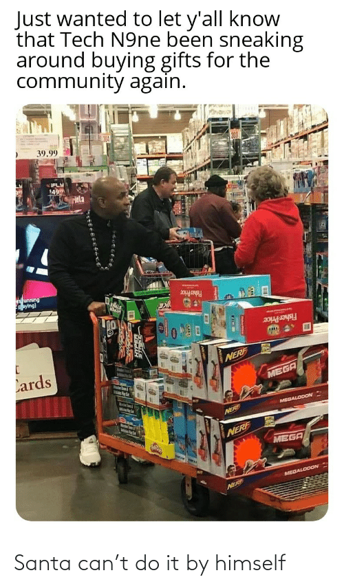 fisher: Just wanted to let y'all know  that Tech N9ne been sneaking  around buying gifts for the  community again.  39.99  IFLY  49  Hela  es unning  Aaying)  Fisher Price  Fisher Price  Lards  NERF  MEGA  MelsPer  MEGALODON  Marstn Soum & igth  NERE  NERF  MEGA  MEGALODON  NERF Santa can't do it by himself