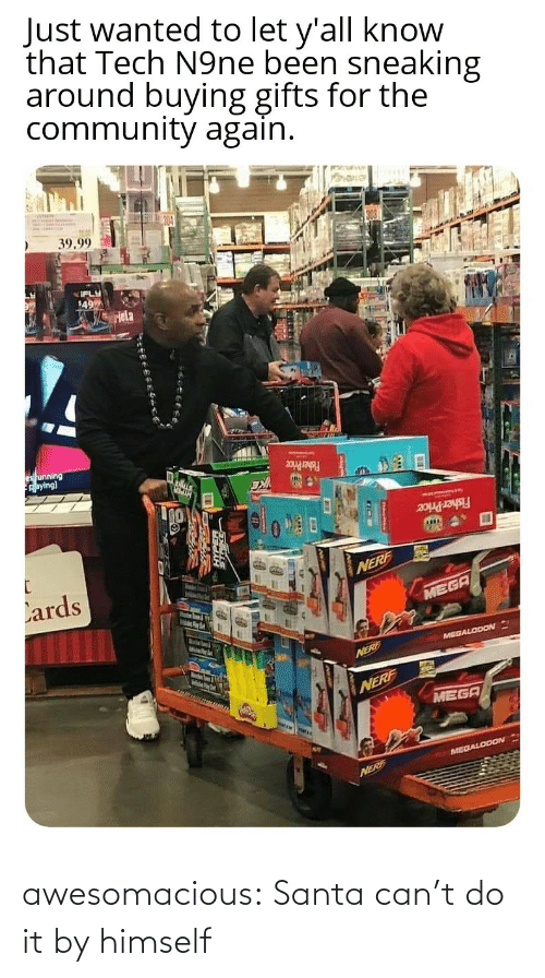 fisher: Just wanted to let y'all know  that Tech N9ne been sneaking  around buying gifts for the  community again.  39.99  IFLY  49  Hela  es unning  Aaying)  Fisher Price  Fisher Price  Lards  NERF  MEGA  MelsPer  MEGALODON  Marstn Soum & igth  NERE  NERF  MEGA  MEGALODON  NERF awesomacious:  Santa can't do it by himself