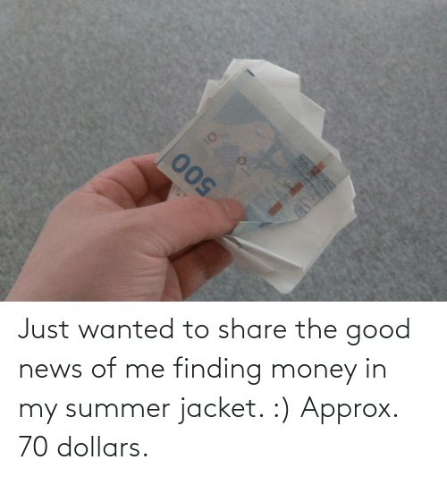 jacket: Just wanted to share the good news of me finding money in my summer jacket. :) Approx. 70 dollars.