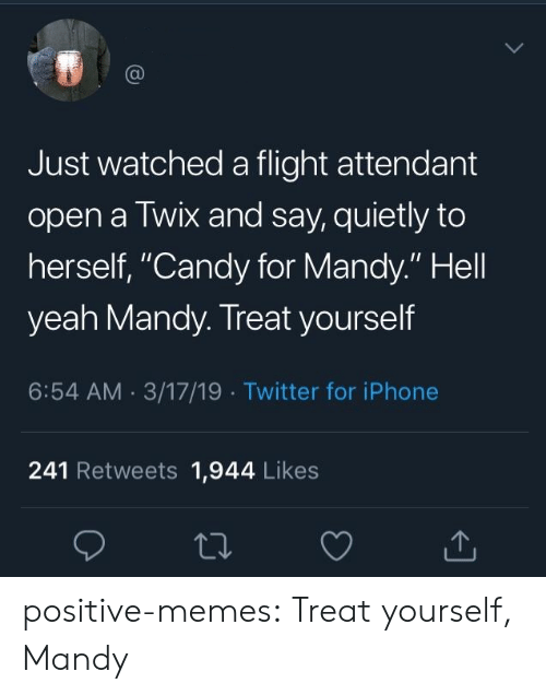 "Flight Attendant: Just watched a flight attendant  open a Twix and say, quietly to  herself, ""Candy for Mandy."" Hell  yeah Mandy. Treat yourself  6:54 AM 3/17/19 Twitter for iPhone  241 Retweets 1,944 Likes positive-memes:  Treat yourself, Mandy"