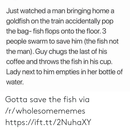 Goldfish: Just watched a man bringing home a  goldfish on the train accidentally pop  the bag- fish flops onto the floor. 3  people swarm to save him (the fish not  the man). Guy chugs the last of his  coffee and throws the fish in his cup.  Lady next to him empties in her bottle of  water. Gotta save the fish via /r/wholesomememes https://ift.tt/2NuhaXY