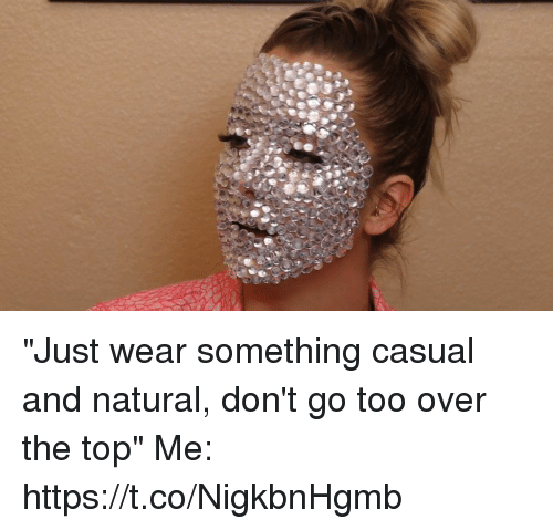 """Funny, Top, and Over the Top: """"Just wear something casual and natural, don't go too over the top""""  Me: https://t.co/NigkbnHgmb"""