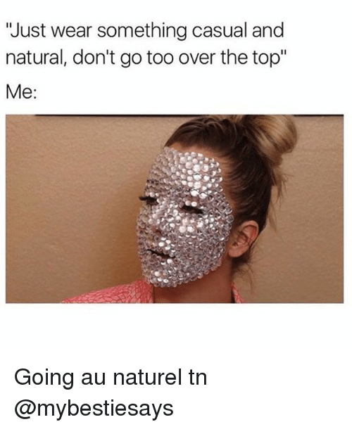 """Girl Memes, Top, and Over the Top: 'Just wear something casual and  natural, don't go too over the top""""  Me Going au naturel tn @mybestiesays"""