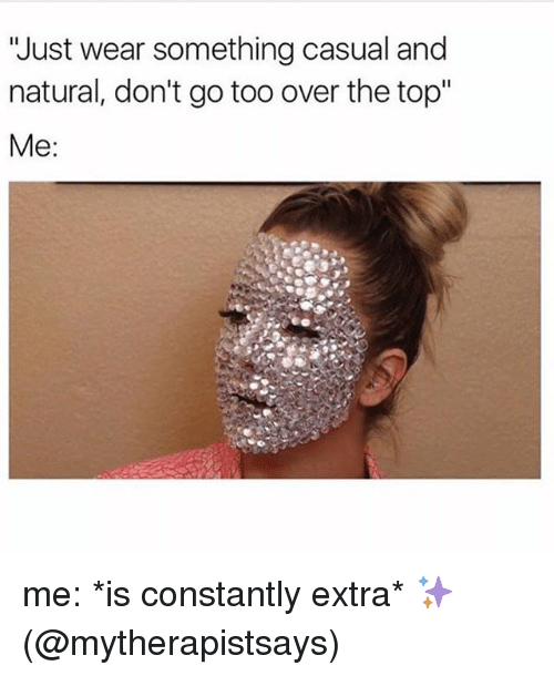 """Memes, 🤖, and Top: """"Just wear something casual and  natural, don't go too over the top""""  Me me: *is constantly extra* ✨ (@mytherapistsays)"""