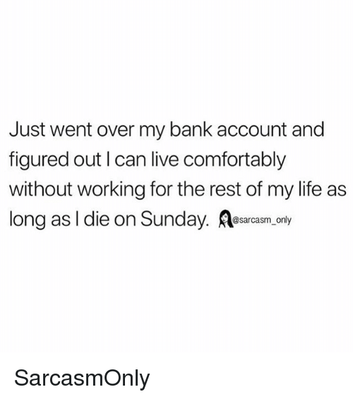 Funny, Life, and Memes: Just went over my bank account and  figured out I can live comfortably  without working for the rest of my life as  long as I die on Sunday. esarcasm.anly SarcasmOnly