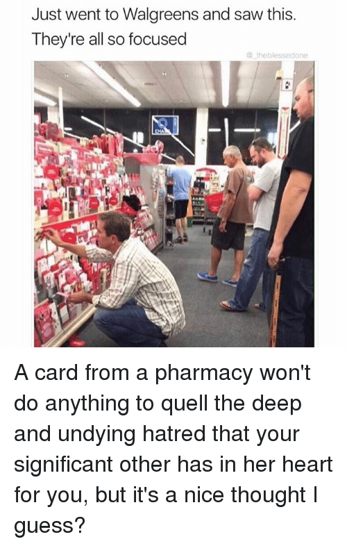 Hatre: Just went to Walgreens and saw this.  They're all so focused  the blessedone A card from a pharmacy won't do anything to quell the deep and undying hatred that your significant other has in her heart for you, but it's a nice thought I guess?