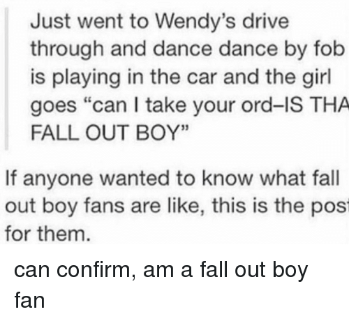 """Fall Out Boy: Just went to Wendy's drive  through and dance dance by fob  is playing in the car and the girl  goes """"can I take your ord-IS THA  FALL OUT BOY'""""  If anyone wanted to know what fall  out boy fans are like, this is the pos  for them can confirm, am a fall out boy fan"""