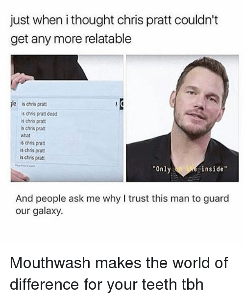 """Teething: just when i thought chris pratt couldn't  get any more relatable  jle is chris pratt  is chris pratt dead  is chris pra  s chris pra  what  is chris prat  is chris pratt  is chris pratt  Only  inside""""  And people ask me why I trust this man to guard  our galaxy. Mouthwash makes the world of difference for your teeth tbh"""
