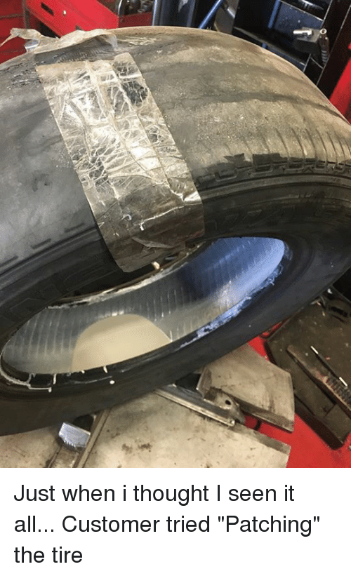 "mechanic: Just when i thought I seen it all... Customer tried ""Patching"" the tire"