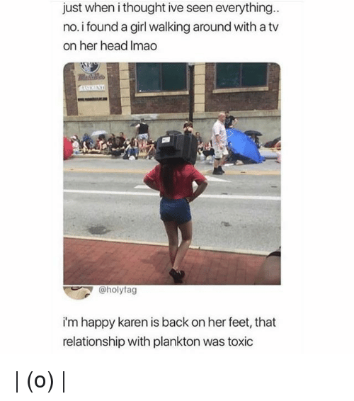 Head, Memes, and Girl: just when i thought ive seen everything.  no.i found a girl walking around with a tv  on her head Imao  @holytag  i'm happy karen is back on her feet, that  relationship with plankton was toxic | (o) |