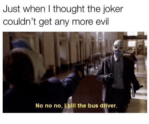Joker, Evil, and The Joker: Just when I thought the joker  couldn't get any more evil  No no no, I kill the bus driver.