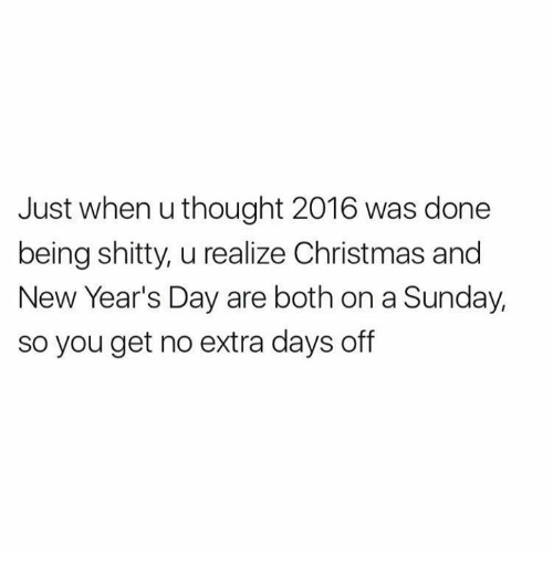 Memes, New Year's, and A Sunday: Just when u thought 2016 was done  being shitty, u realize Christmas and  New Year's Day are both on a Sunday,  so you get no extra days off