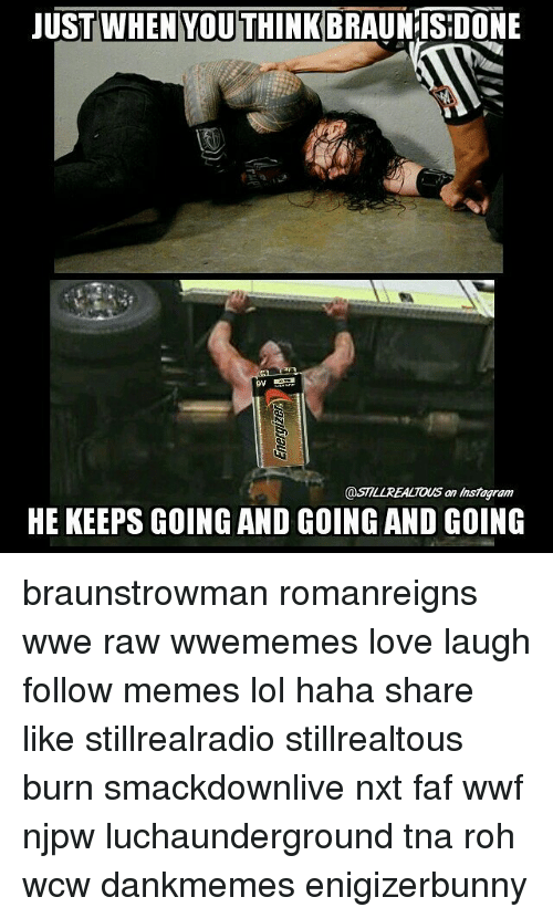 Lol, Love, and Memes: JUST WHEN YOU THINK  @STILLREALTOUS an Instag ram  HE KEEPSGOING AND GOING AND GOING braunstrowman romanreigns wwe raw wwememes love laugh follow memes lol haha share like stillrealradio stillrealtous burn smackdownlive nxt faf wwf njpw luchaunderground tna roh wcw dankmemes enigizerbunny