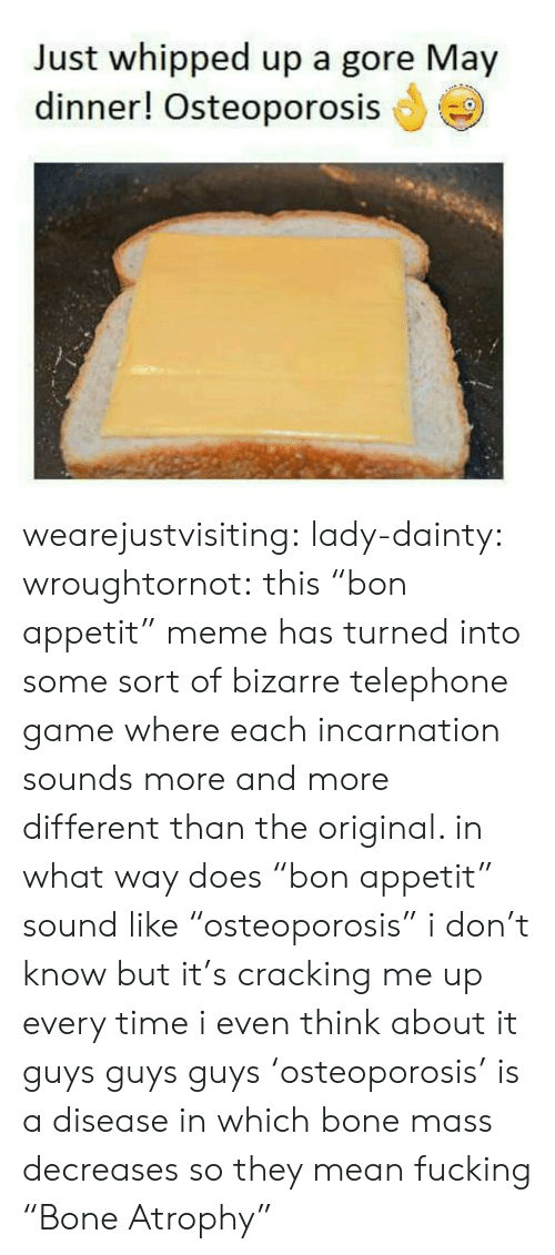 "Bizarre: Just whipped up a gore May  dinner! Osteoporosis wearejustvisiting:  lady-dainty:  wroughtornot: this ""bon appetit"" meme has turned into some sort of bizarre telephone game where each incarnation sounds more and more different than the original. in what way does ""bon appetit"" sound like ""osteoporosis"" i don't know but it's cracking me up every time i even think about it  guys guys guys 'osteoporosis' is a disease in which bone mass decreases so they mean fucking ""Bone Atrophy"""