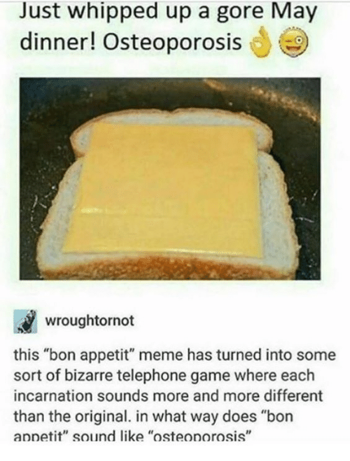 """osteoporosis: Just whipped up a gore May  dinner! Osteoporosis  wroughtornot  this """"bon appetit"""" meme has turned into some  sort of bizarre telephone game where each  incarnation sounds more and more different  than the original. in what way does """"bon  annetit"""" sound like """"osteonorosis"""""""