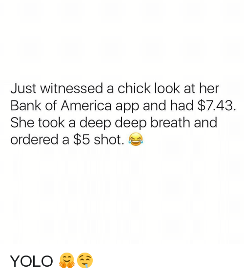 YOLO: Just witnessed a chick look at her  Bank of America app and had $7.43  She took a deep deep breath and  ordered a $5 shot. YOLO 🤗🤤
