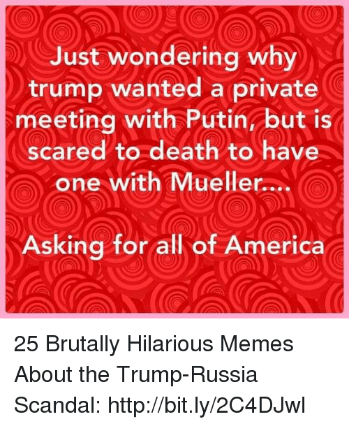 Scandal: Just wondering why  trump wanted a private  meeting with Putin but is  scared to death to have  one with Mueller....  Asking for all of America 25 Brutally Hilarious Memes About the Trump-Russia Scandal: http://bit.ly/2C4DJwl
