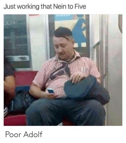 Adolf: Just working that Nein to Five Poor Adolf