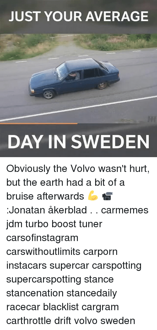 Memes, Boost, and Earth: JUST YOUR AVERAGE  DAY IN SWEDEN Obviously the Volvo wasn't hurt, but the earth had a bit of a bruise afterwards 💪 📹:Jonatan åkerblad . . carmemes jdm turbo boost tuner carsofinstagram carswithoutlimits carporn instacars supercar carspotting supercarspotting stance stancenation stancedaily racecar blacklist cargram carthrottle drift volvo sweden