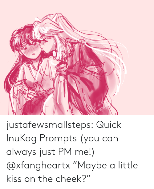 "cheek: justafewsmallsteps:  Quick InuKag Prompts (you can always just PM me!)  @xfangheartx ""Maybe a little kiss on the cheek?"""