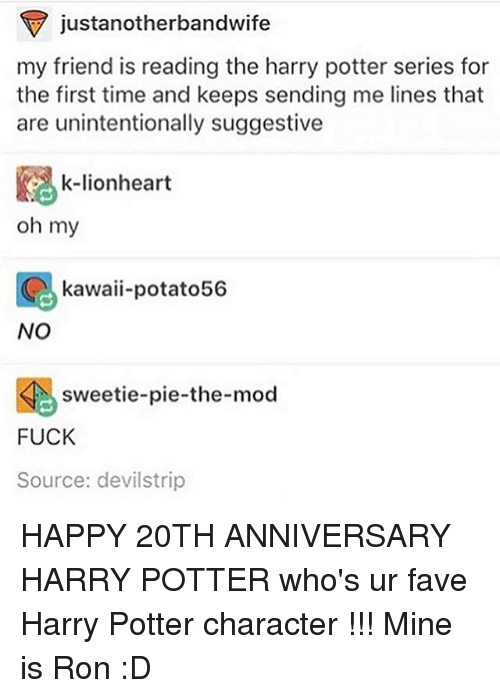 suggestive: justanotherbandwife  my friend is reading the harry potter series for  the first time and keeps sending me lines that  are unintentionally suggestive  k-lionheart  oh my  kawaii-potato56  NO  sweetie-pie-the-mod  FUCK  Source: devilstrip HAPPY 20TH ANNIVERSARY HARRY POTTER who's ur fave Harry Potter character !!! Mine is Ron :D