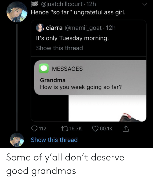 """hence: @justchillcourt 12h  Hence """"so far"""" ungrateful ass girl.  ciarra @mamii_goat 12h  It's only Tuesday morning.  Show this thread  MESSAGES  Grandma  How is you week going so far?  t15.7K  112  60.1K  Show this thread Some of y'all don't deserve good grandmas"""