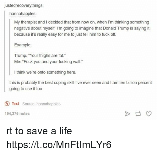 "Donald Trump, Fucking, and Life: justedrecoverythings:  hannahapples:  My therapist and I decided that from now on, when I'm thinking something  negative about myself, I'm going to imagine that Donald Trump is saying it,  because it's really easy for me to just tell him to fuck off.  Example:  Trump: ""Your thighs are fat.  Me: ""Fuck you and your fucking wall.""  l think we're onto something here.  this is probably the best coping skill I've ever seen and I am ten billion percent  going to use it too  Text Source: hannahapples  194,376 notes rt to save a life https://t.co/MnFtImLYr6"