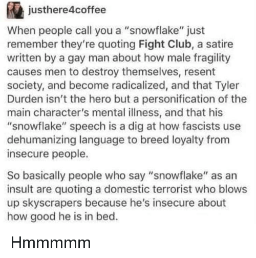 "Fight Club: justhere4coffee  When people call you a ""snowflake"" just  remember they're quoting Fight Club, a satire  written by a gay man about how male fragility  causes men to destroy themselves, resent  society, and become radicalized, and that Tyler  Durden isn't the hero but a personification of the  main character's mental illness, and that his  ""snowflake"" speech is a dig at how fascists use  dehumanizing language to breed loyalty from  insecure people.  So basically people who say ""snowflake"" as an  insult are quoting a domestic terrorist who blows  up skyscrapers because he's insecure about  how good he is in bed. Hmmmmm"