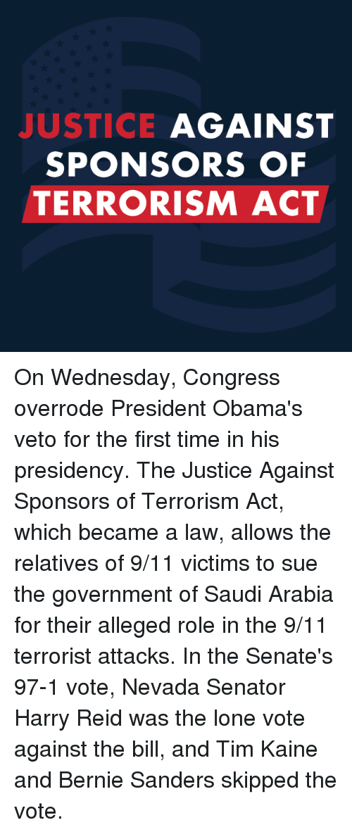 Harry Reid: JUSTICE  AGAINST  SPONSORS OF  TERRORISM ACT On Wednesday, Congress overrode President Obama's veto for the first time in his presidency. The Justice Against Sponsors of Terrorism Act, which became a law, allows the relatives of 9/11 victims to sue the government of Saudi Arabia for their alleged role in the 9/11 terrorist attacks. In the Senate's 97-1 vote, Nevada Senator Harry Reid was the lone vote against the bill, and Tim Kaine and Bernie Sanders skipped the vote.