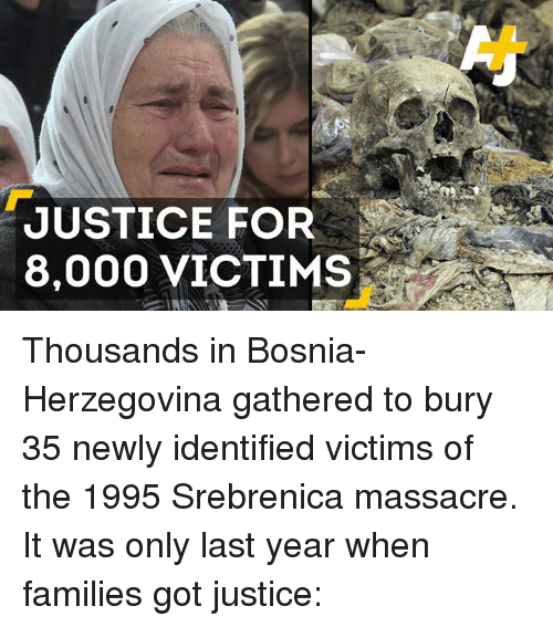 Memes, Justice, and Bosnia: JUSTICE FOR  8,000 VICTIMS Thousands in Bosnia-Herzegovina gathered to bury 35 newly identified victims of the 1995 Srebrenica massacre. It was only last year when families got justice: