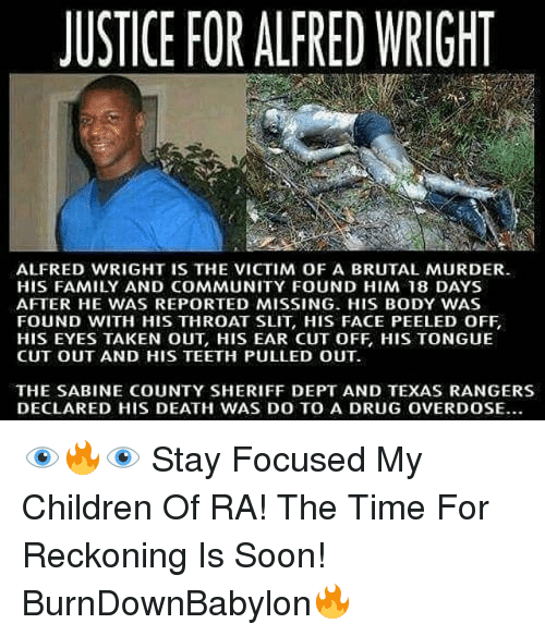 Children, Community, and Family: JUSTICE FOR ALFRED WRIGHT  ALFRED WRIGHT IS THE VICTIM OF A BRUTAL MURDER.  HIS FAMILY AND COMMUNITY FOUND HIM 18 DAYS  AFTER HE WAS REPORTED MISSING. HIS BODY WAS  FOUND WITH HIS THROAT SLIT, HIS FACE PEELED OFF  HIS EYES TAKEN OUT, HIS EAR CUT OFF, HIS TONGUE  CUT OUT AND HIS TEETH PULLED OUT  THE SABINE COUNTY SHERIFF DEPT AND TEXAS RANGERS  DECLARED HIS DEATH WAS DO TO A DRUG OVERDOSE.. 👁🔥👁 Stay Focused My Children Of RA! The Time For Reckoning Is Soon! BurnDownBabylon🔥