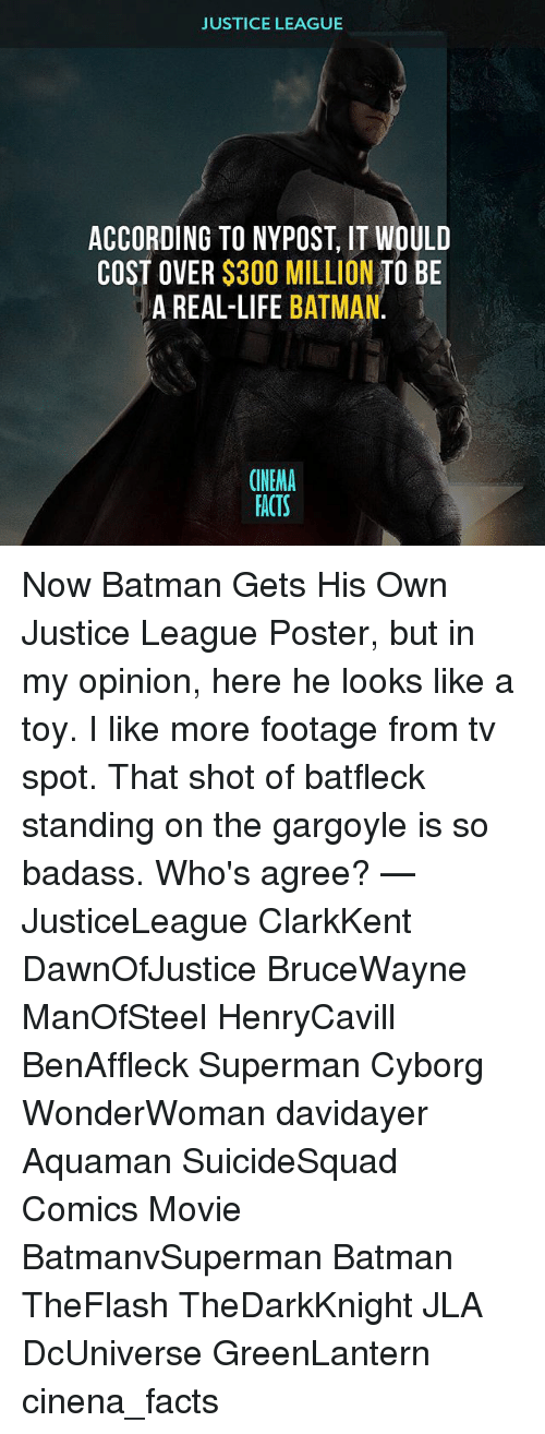 Memes, 🤖, and Cyborg: JUSTICE LEAGUE  ACCORDING TO NYPOST, IT WOULD  COST OVER $300 MILLION  TO BE  A REAL-LIFE  BATMAN.  CINEMA  FACTS Now Batman Gets His Own Justice League Poster, but in my opinion, here he looks like a toy. I like more footage from tv spot. That shot of batfleck standing on the gargoyle is so badass. Who's agree? — JusticeLeague ClarkKent DawnOfJustice BruceWayne ManOfSteel HenryCavill BenAffleck Superman Cyborg WonderWoman davidayer Aquaman SuicideSquad Comics Movie BatmanvSuperman Batman TheFlash TheDarkKnight JLA DcUniverse GreenLantern cinena_facts