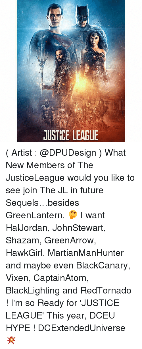 Hype, Memes, and Shazam: JUSTICE LEAGUE ( Artist : @DPUDesign ) What New Members of The JusticeLeague would you like to see join The JL in future Sequels…besides GreenLantern. 🤔 I want HalJordan, JohnStewart, Shazam, GreenArrow, HawkGirl, MartianManHunter and maybe even BlackCanary, Vixen, CaptainAtom, BlackLighting and RedTornado ! I'm so Ready for 'JUSTICE LEAGUE' This year, DCEU HYPE ! DCExtendedUniverse 💥