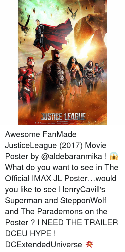 Imax, Memes, and 🤖: JUSTICE LEAGUE Awesome FanMade JusticeLeague (2017) Movie Poster by @aldebaranmika ! 😱 What do you want to see in The Official IMAX JL Poster…would you like to see HenryCavill's Superman and StepponWolf and The Parademons on the Poster ? I NEED THE TRAILER DCEU HYPE ! DCExtendedUniverse 💥