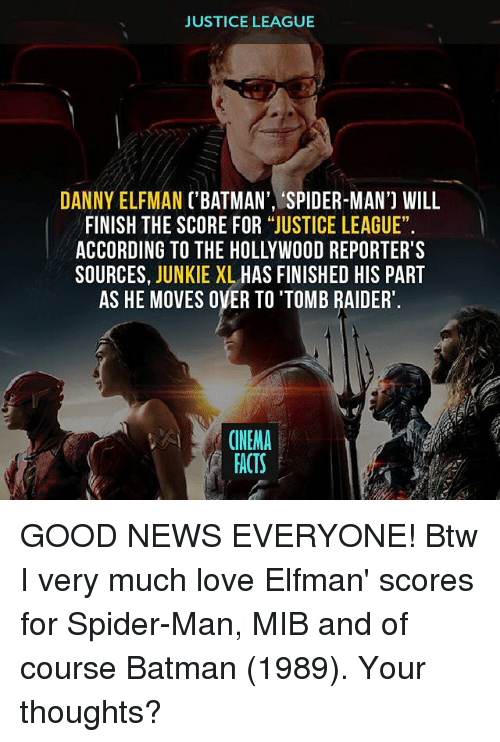 """good news everyone: JUSTICE LEAGUE  DANNY ELFMAN ('BATMAN', 'SPIDER-MAN') WILL  FINISH THE SCORE FOR """"JUSTICE LEAGUE"""".  ACCORDING TO THE HOLLYWOOD REPORTER'S  SOURCES  JUNKIE XL  HAS FINISHED HIS PART  AS HE MOVES OVER TO'TOMB RAIDER  CINEMA  FACTS GOOD NEWS EVERYONE! Btw I very much love Elfman' scores for Spider-Man, MIB and of course Batman (1989). Your thoughts?"""