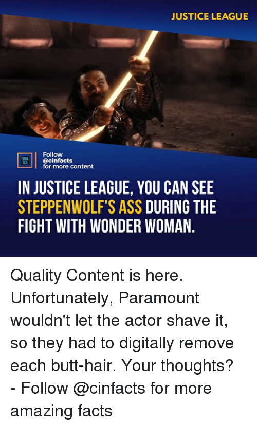 Justice League: JUSTICE LEAGUE  Follow  @cinfacts  for more content  IN JUSTICE LEAGUE, YOU CAN SEE  STEPPENWOLF'S ASS DURING THE  FIGHT WITH WONDER WOMAN. Quality Content is here. Unfortunately, Paramount wouldn't let the actor shave it, so they had to digitally remove each butt-hair. Your thoughts?⠀ -⠀ Follow @cinfacts for more amazing facts