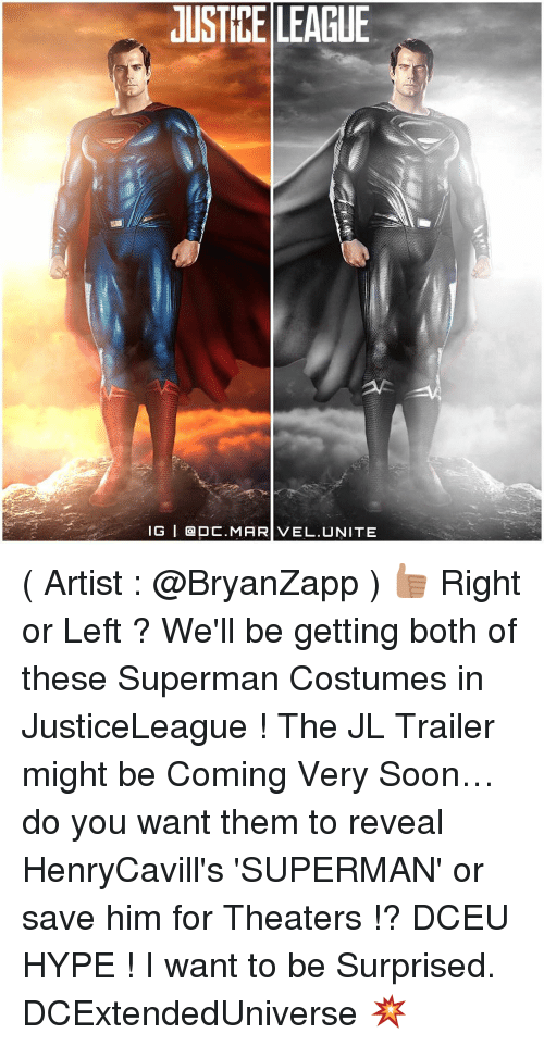 Hype, Memes, and Soon...: JUSTICE LEAGUE  IG | @DC.MARIVEL.UNITE ( Artist : @BryanZapp ) 👍🏽 Right or Left ? We'll be getting both of these Superman Costumes in JusticeLeague ! The JL Trailer might be Coming Very Soon…do you want them to reveal HenryCavill's 'SUPERMAN' or save him for Theaters !? DCEU HYPE ! I want to be Surprised. DCExtendedUniverse 💥
