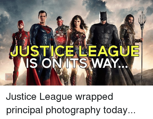 Memes, Justice, and Justice League: JUSTICE LEAGUE  IS ONMTS WAY. Justice League wrapped principal photography today...
