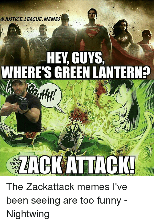 Green Lantern: JUSTICE. LEAGUE, MEMES  HEY, GUYS,  WHERE'S GREEN LANTERN?  LACK ATTACK  RI  RE  LAN The Zackattack memes I've been seeing are too funny -Nightwing
