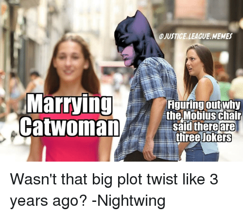 League Memes: JUSTICE.LEAGUE.MEMES  Marrying nel obius chalr  CatwomanShree o.E  iguring outwhy  theMobius chair  safdl there  are  Jokers Wasn't that big plot twist like 3 years ago? -Nightwing