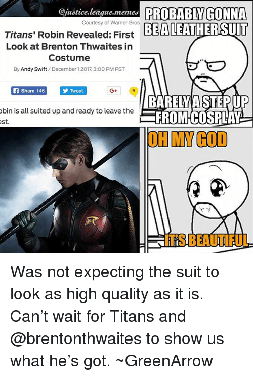 League Memes: @justice.league.memes PROBABLY GONNA  EALEATHERSUIT  Courtesy of Warner Bros  Titans' Robin Revealed: First  Look at Brenton Thwaites in  Costume  By Andy Swift/December 1 2017, 3:00 PM PST  Share 146  Tweet  G+  bin is all suited up and ready to leave the  st  BARELY A STEPUP  FROMCOSPLAY  OH MY GOD  ITS BEAUTIFUL Was not expecting the suit to look as high quality as it is. Can't wait for Titans and @brentonthwaites to show us what he's got. ~GreenArrow